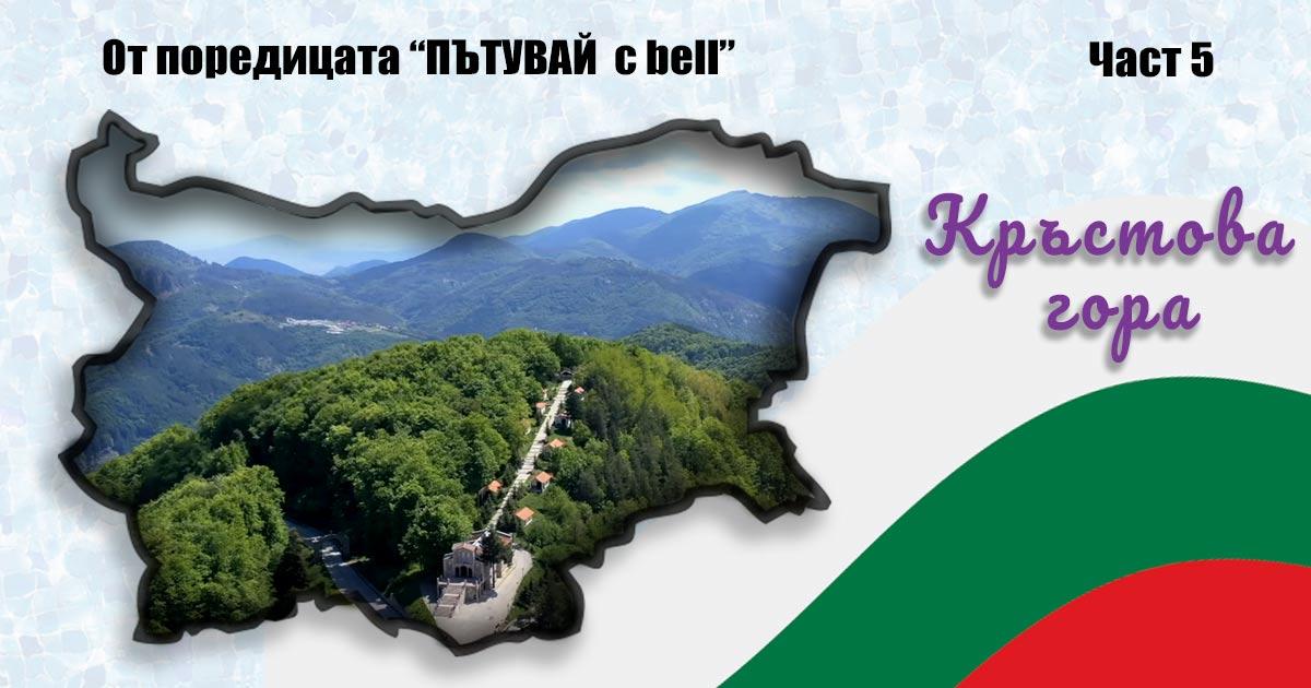 """Кръстова гора – мястото на боговете; """"Пътувай с bell"""" в България – част 5"""